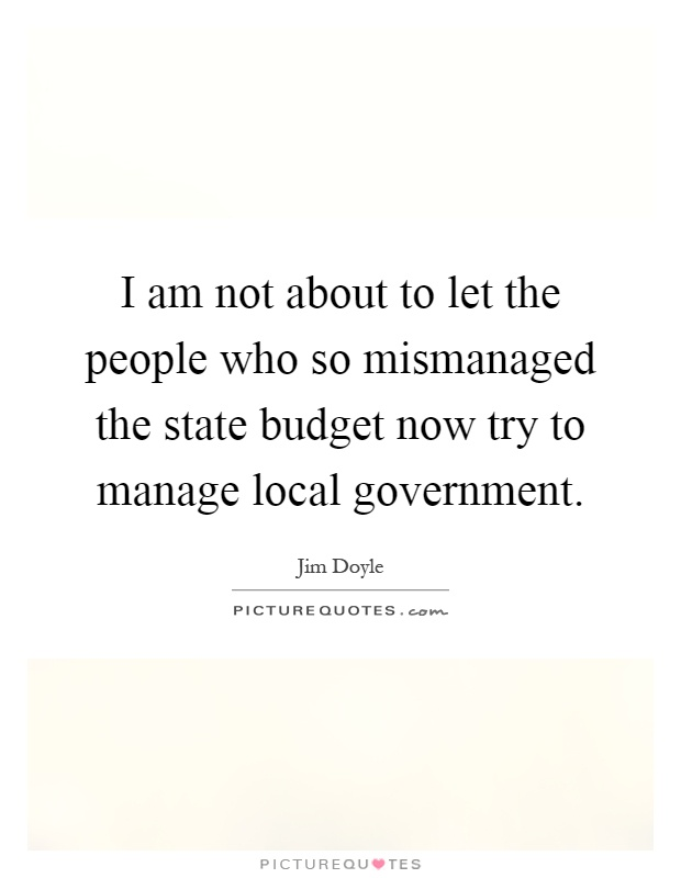 I am not about to let the people who so mismanaged the state budget now try to manage local government Picture Quote #1