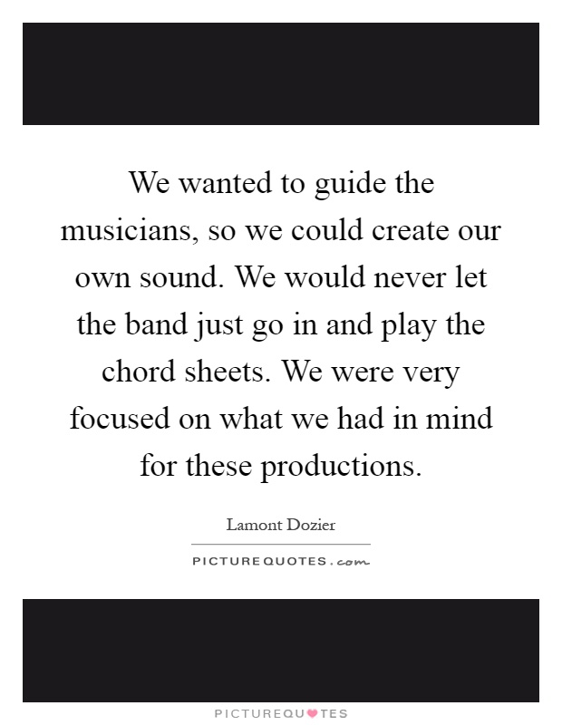 We wanted to guide the musicians, so we could create our own sound. We would never let the band just go in and play the chord sheets. We were very focused on what we had in mind for these productions Picture Quote #1