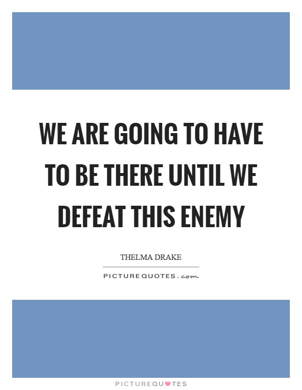 We are going to have to be there until we defeat this enemy Picture Quote #1