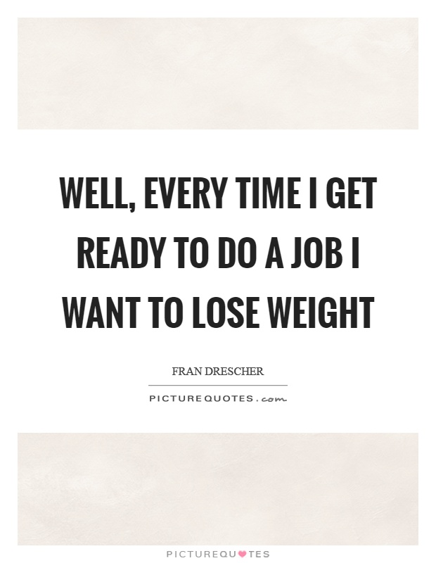 Well, every time I get ready to do a job I want to lose weight Picture Quote #1