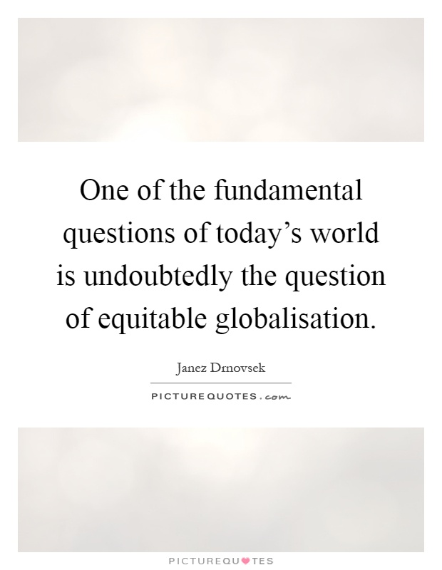 One of the fundamental questions of today's world is undoubtedly the question of equitable globalisation Picture Quote #1