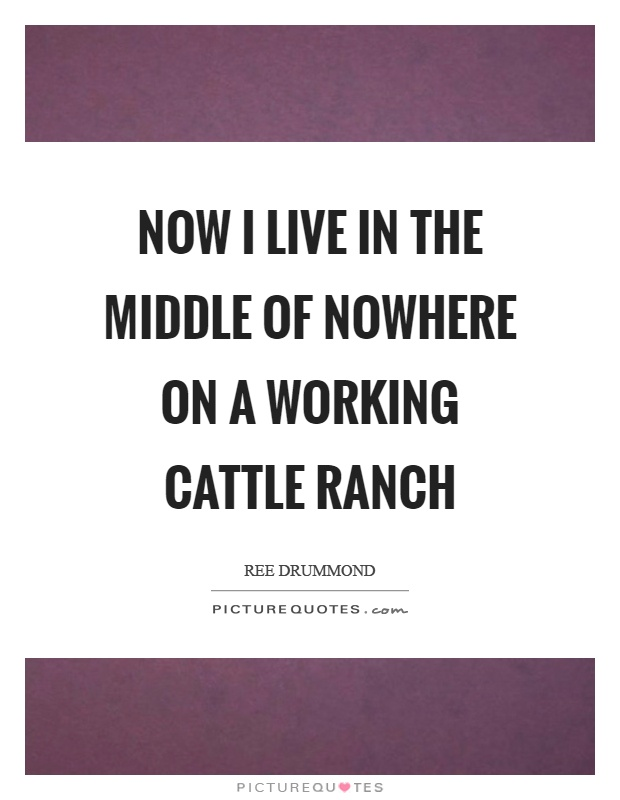 Now I live in the middle of nowhere on a working cattle ranch Picture Quote #1