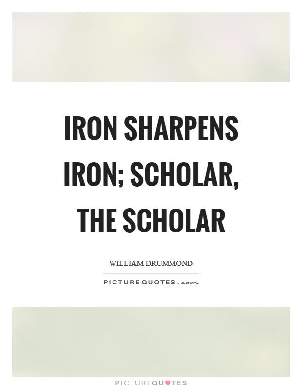 Iron sharpens iron; scholar, the scholar Picture Quote #1