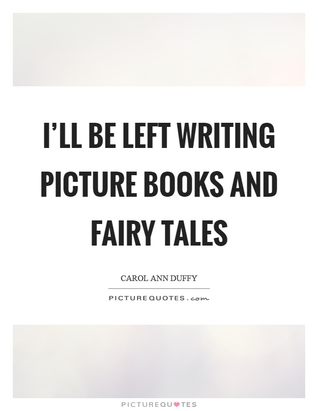 I'll be left writing picture books and fairy tales Picture Quote #1