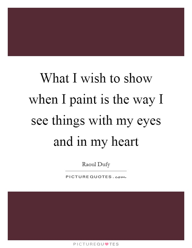 What I wish to show when I paint is the way I see things with my eyes and in my heart Picture Quote #1