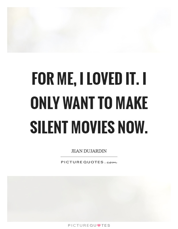 For me, I loved it. I only want to make silent movies now Picture Quote #1
