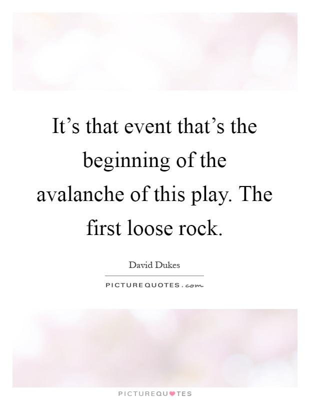 It's that event that's the beginning of the avalanche of this play. The first loose rock Picture Quote #1