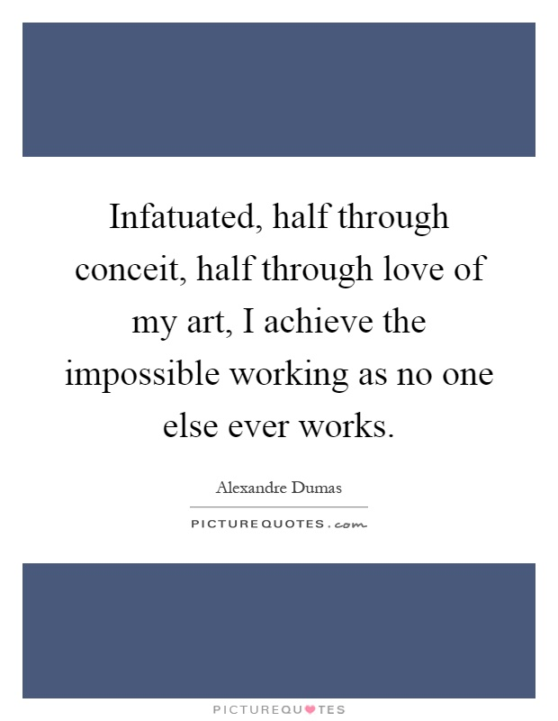 Infatuated, half through conceit, half through love of my art, I achieve the impossible working as no one else ever works Picture Quote #1