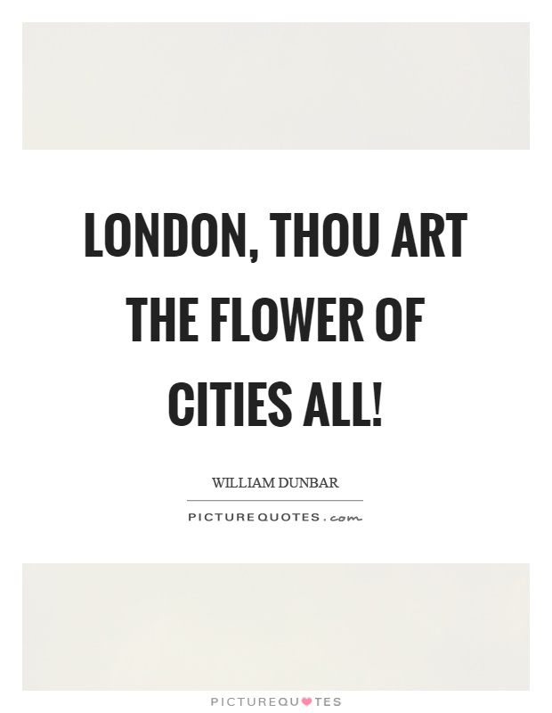 London, thou art the flower of cities all! Picture Quote #1