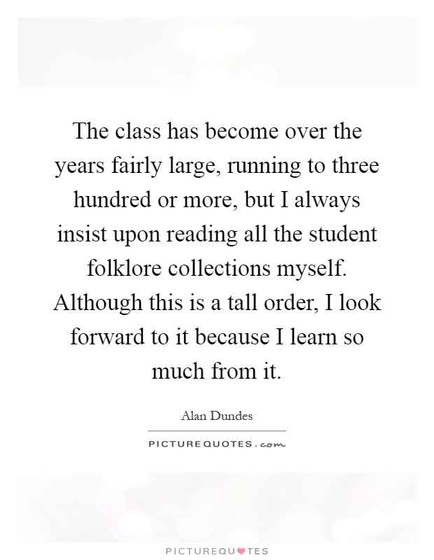 The class has become over the years fairly large, running to three hundred or more, but I always insist upon reading all the student folklore collections myself. Although this is a tall order, I look forward to it because I learn so much from it Picture Quote #1