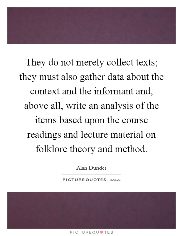They do not merely collect texts; they must also gather data about the context and the informant and, above all, write an analysis of the items based upon the course readings and lecture material on folklore theory and method Picture Quote #1