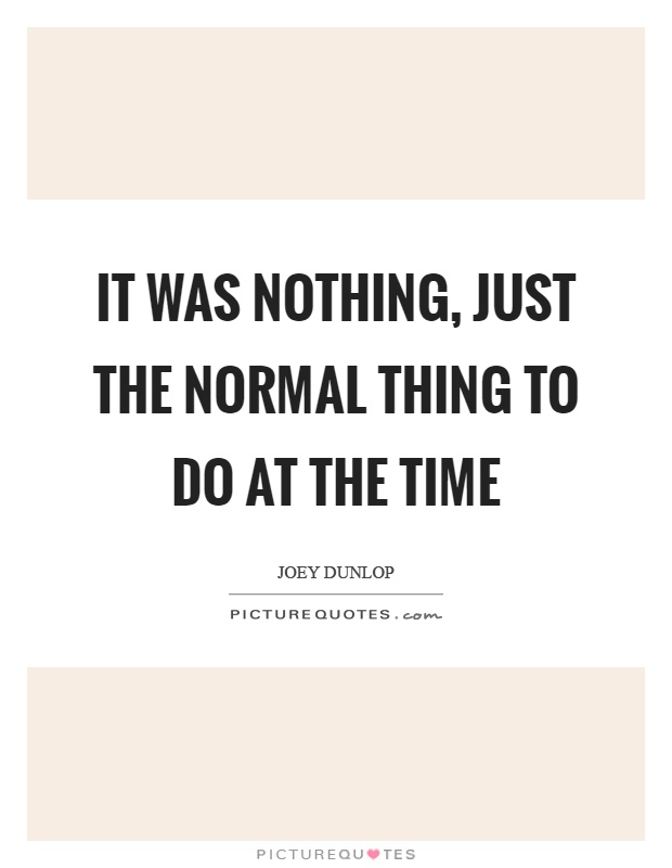 It was nothing, just the normal thing to do at the time Picture Quote #1