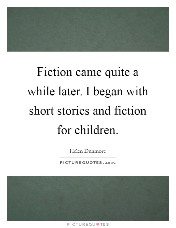 Fiction came quite a while later. I began with short stories and fiction for children Picture Quote #1