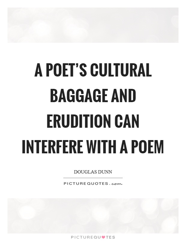 A poet's cultural baggage and erudition can interfere with a poem Picture Quote #1