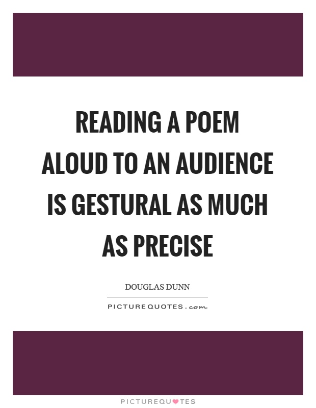 Reading a poem aloud to an audience is gestural as much as precise Picture Quote #1