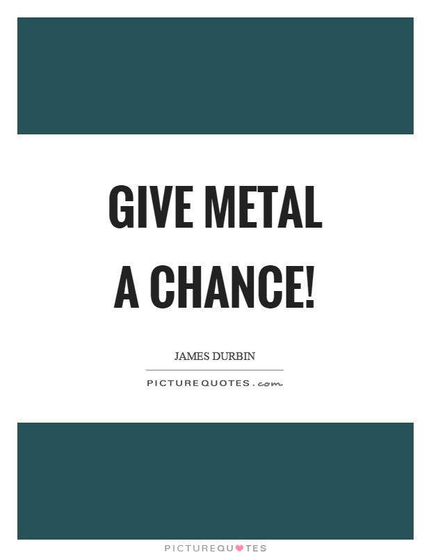 Give metal a chance! Picture Quote #1