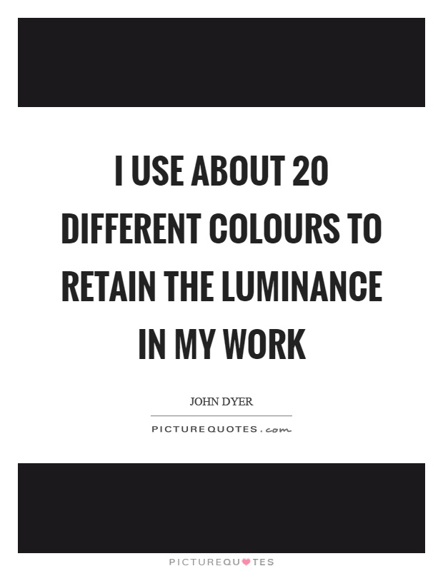 I use about 20 different colours to retain the luminance in my work Picture Quote #1