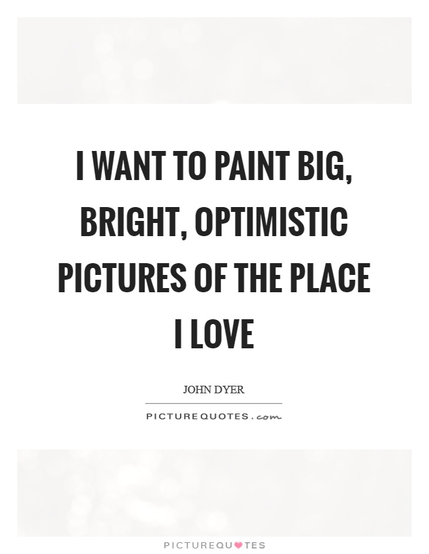 I want to paint big, bright, optimistic pictures of the place I love Picture Quote #1