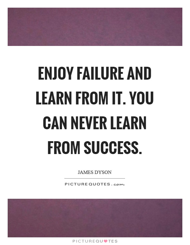 Enjoy failure and learn from it. You can never learn from success Picture Quote #1