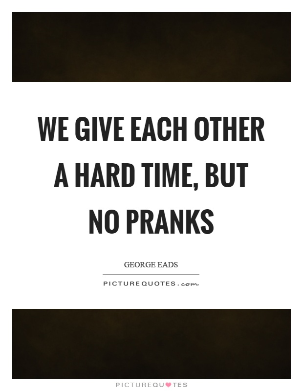 We give each other a hard time, but no pranks Picture Quote #1