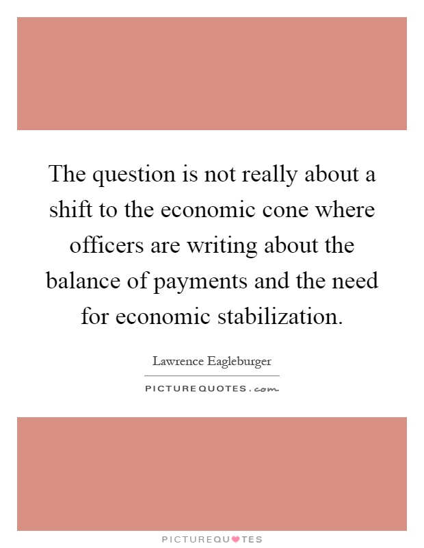 The question is not really about a shift to the economic cone where officers are writing about the balance of payments and the need for economic stabilization Picture Quote #1