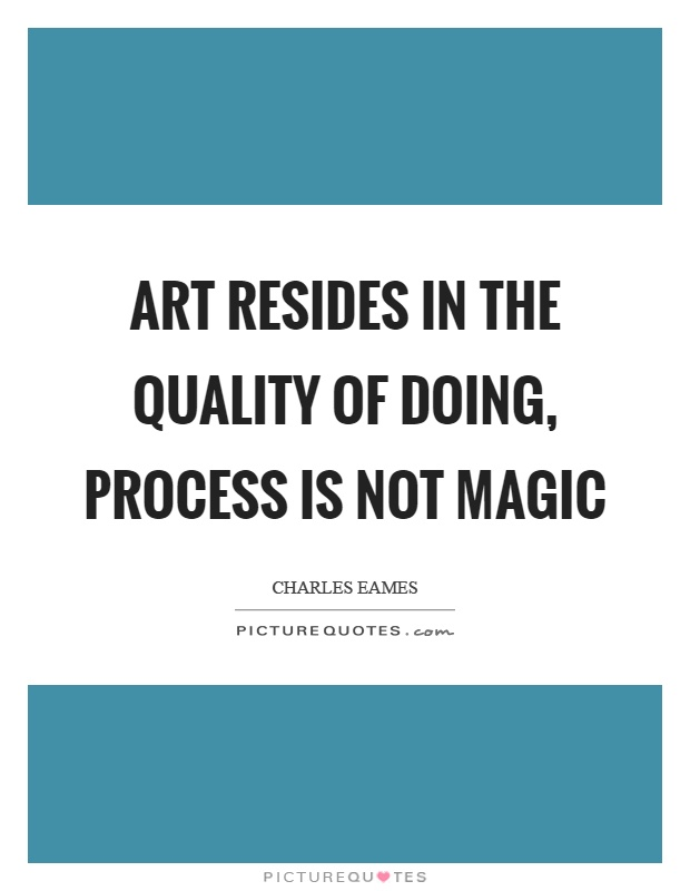 Art resides in the quality of doing, process is not magic Picture Quote #1