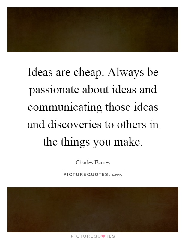 Ideas are cheap. Always be passionate about ideas and communicating those ideas and discoveries to others in the things you make Picture Quote #1