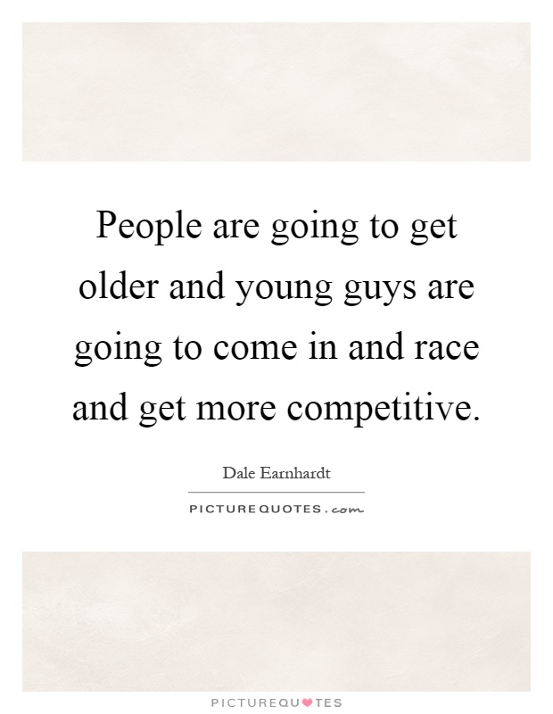 People are going to get older and young guys are going to come in and race and get more competitive Picture Quote #1
