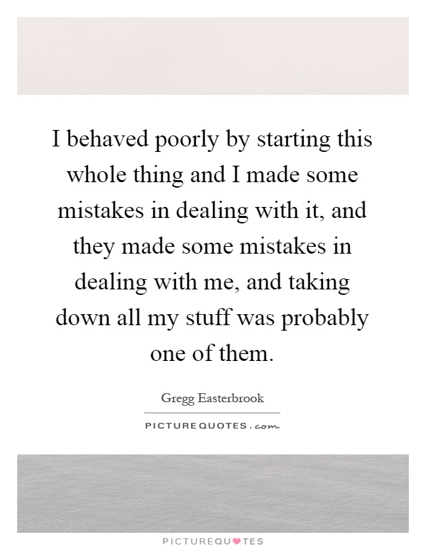 I behaved poorly by starting this whole thing and I made some mistakes in dealing with it, and they made some mistakes in dealing with me, and taking down all my stuff was probably one of them Picture Quote #1