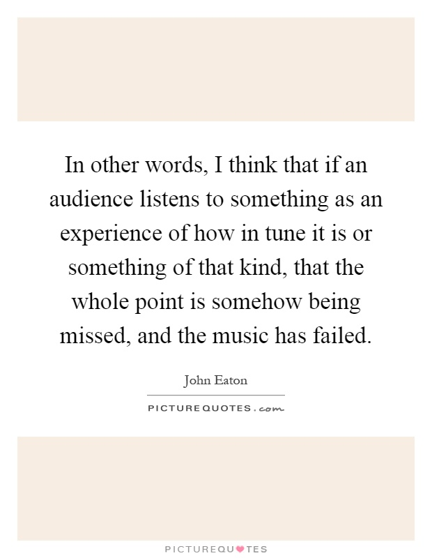 In other words, I think that if an audience listens to something as an experience of how in tune it is or something of that kind, that the whole point is somehow being missed, and the music has failed Picture Quote #1