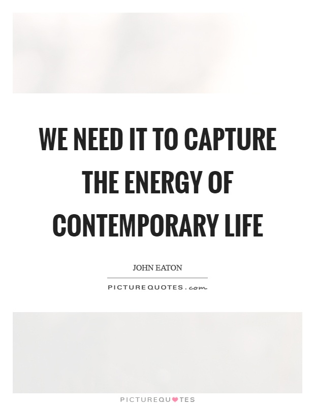 We need it to capture the energy of contemporary life Picture Quote #1