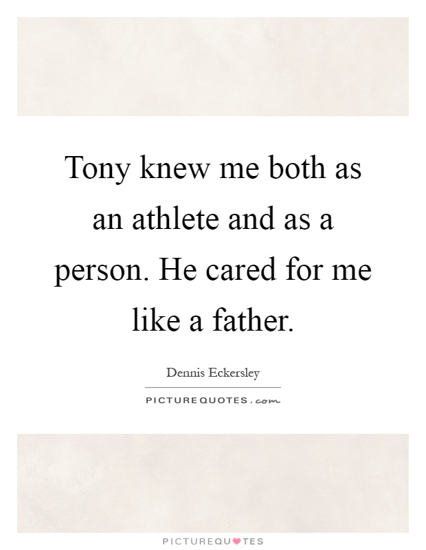 Tony knew me both as an athlete and as a person. He cared for me like a father Picture Quote #1