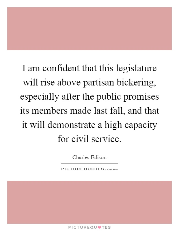 I am confident that this legislature will rise above partisan bickering, especially after the public promises its members made last fall, and that it will demonstrate a high capacity for civil service Picture Quote #1