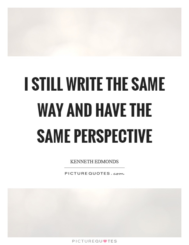 I still write the same way and have the same perspective Picture Quote #1