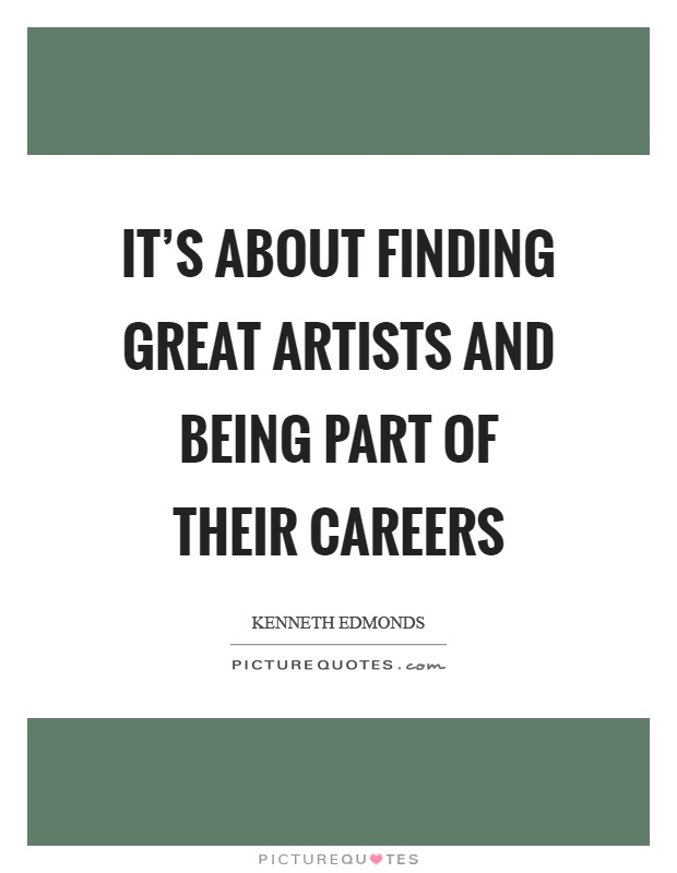 It's about finding great artists and being part of their careers Picture Quote #1