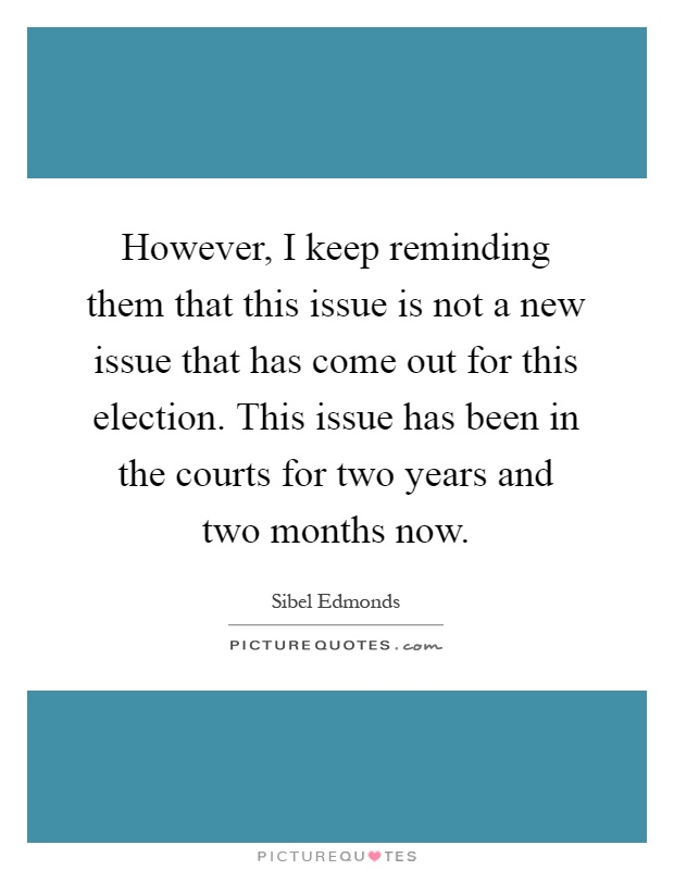 However, I keep reminding them that this issue is not a new issue that has come out for this election. This issue has been in the courts for two years and two months now Picture Quote #1