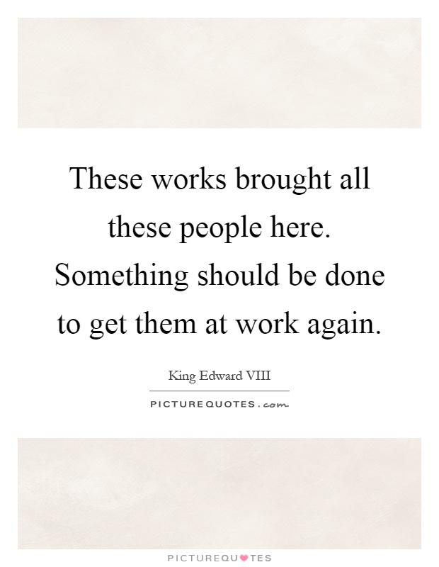 These works brought all these people here. Something should be done to get them at work again Picture Quote #1