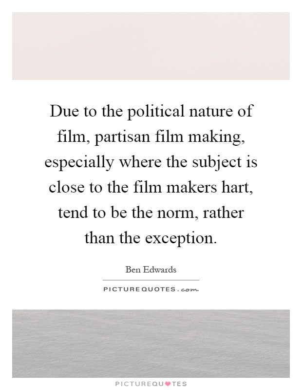 Due to the political nature of film, partisan film making, especially where the subject is close to the film makers hart, tend to be the norm, rather than the exception Picture Quote #1