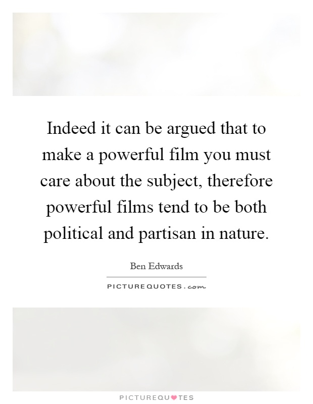 Indeed it can be argued that to make a powerful film you must care about the subject, therefore powerful films tend to be both political and partisan in nature Picture Quote #1