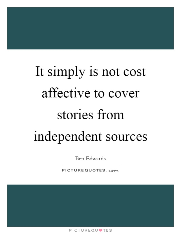 It simply is not cost affective to cover stories from independent sources Picture Quote #1