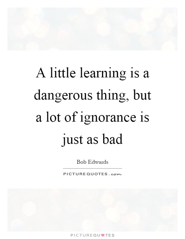 A little learning is a dangerous thing, but a lot of ignorance is just as bad Picture Quote #1