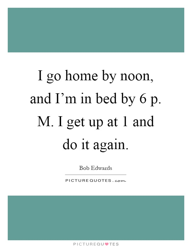 I go home by noon, and I'm in bed by 6 p. M. I get up at 1 and do it again Picture Quote #1