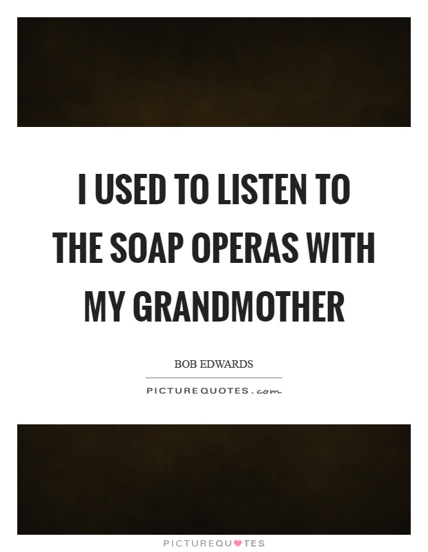 I used to listen to the soap operas with my grandmother Picture Quote #1