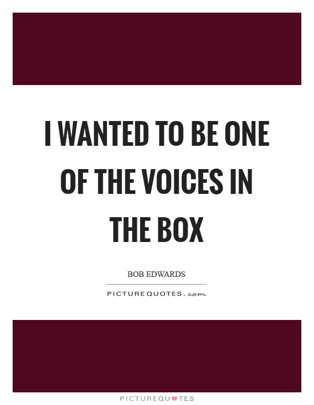 I wanted to be one of the voices in the box Picture Quote #1