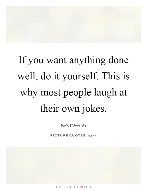 If you want anything done well, do it yourself. This is why most people laugh at their own jokes Picture Quote #1