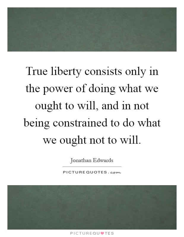 True liberty consists only in the power of doing what we ought to will, and in not being constrained to do what we ought not to will Picture Quote #1