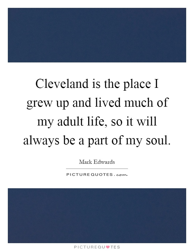 Cleveland is the place I grew up and lived much of my adult life, so it will always be a part of my soul Picture Quote #1