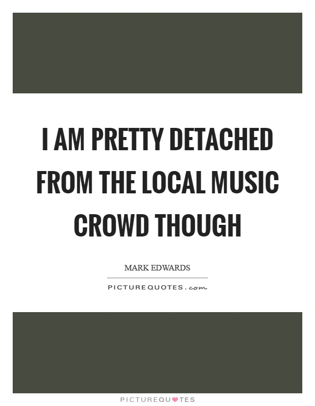 I am pretty detached from the local music crowd though Picture Quote #1