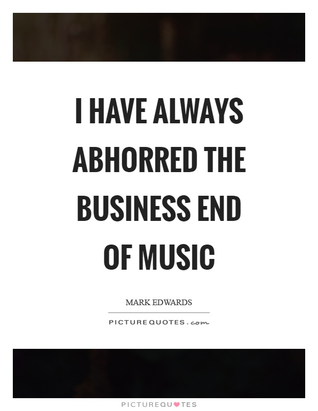 I have always abhorred the business end of music Picture Quote #1