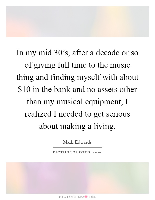 In my mid 30's, after a decade or so of giving full time to the music thing and finding myself with about $10 in the bank and no assets other than my musical equipment, I realized I needed to get serious about making a living Picture Quote #1